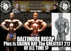 Heavy Muscle Radio (7/25/16) Baltimore Gran Prix Recap Plus Is Shawn Ray The Greatest 212 Of All Time?
