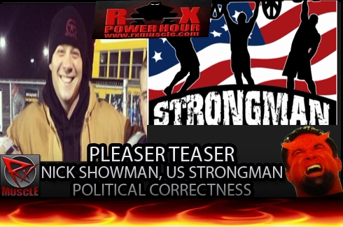 RX Power Hour Pleaser Teaser- 11- 20 -14 :Nick Showman, US Strongman, Political Correctness...and more...